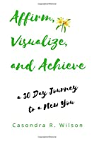 Affirm, Visualize and Achieve: A 30 Day Journey to a New You
