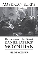 American Burke: The Uncommon Liberalism of Daniel Patrick Moynihan (American Political Thought)