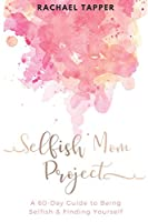 Selfish Mom Project: A 60-Day Guide to Being Selfish & Finding Yourself