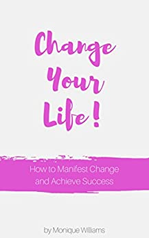 Change Your Life: How To Manifest Change And Achieve Success by [Williams, Monique]