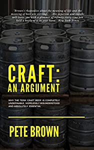 Craft: An Argument: Why the term 'Craft Beer' is completely undefinable, hopelessly misunderstood and absolutely essential. (English Edition)