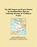 The 2007 Import and Export Market for Handheld Blow Pipes for Soldering, Brazing, or Welding in France
