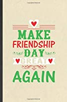 Make Friendship Day Great Again: Funny Friendship Lined Notebook/ Blank Journal For Best Friend Kindness, Inspirational Saying Unique Special Birthday Gift Idea Cute Ruled 6x9 110 Pages