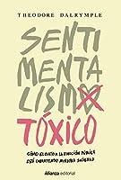 Sentimentalismo tóxico : cómo el culto a la emoción pública está corroyendo nuestra sociedad