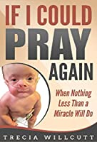 If I Could Pray Again: When Nothing Less Than a Miracle Will Do
