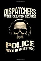 Dispatchers Were created because Police need heroes too: Notebook journal Diary Cute funny  humorous blank lined notebook Gift for student school college ruled graduation gift ...  job working employee appreciation (gag gifts)