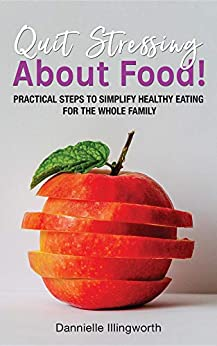Quit Stressing About Food!: Practical steps to simplify healthy eating for the whole family by [Illingworth, Dannielle]