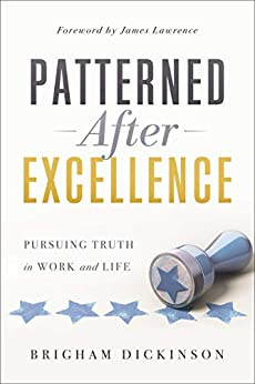 Patterned after Excellence: Pursuing Truth in Work and Life by [Dickinson, Brigham]