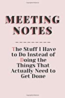Meeting Notes - The Stuff I Have to Do Instead of Doing the Things That Actually Need to Get Done: Funny office journals for Coworkers, blank Lined notebook