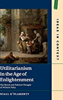 Utilitarianism in the Age of Enlightenment: The Moral and Political Thought of William Paley (Ideas in Context)