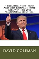 Breaking News: How and Why Donald Trump Will Win the 2016 Presidential Election