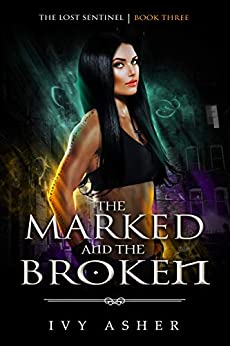 The Marked and the Broken (The Lost Sentinel Book 3) by [Asher, Ivy]