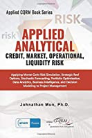 Applied Analytics - Credit, Market, Operational, and Liquidity Risk: Applying Monte Carlo Risk Simulation, Strategic Real Options, Stochastic Forecasting, Portfolio Optimization, Data and Decision Analytics (Applied CQRM Book Series)