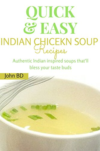 Quick and Easy Indian Chicken Soup Recipes: Authentic Indian inspired soups that will bless your taste buds (English Edition)