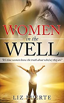 """Women in the Well: """"It's time women know the truth about who(se) they are"""" by [Fuerte, Liz]"""