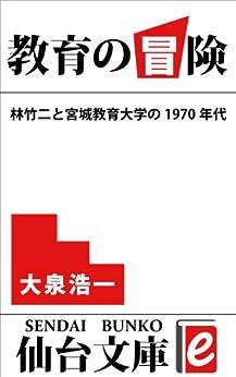 [大泉 浩一]の教育の冒険: 林竹二と宮城教育大学の1970年代 (仙台文庫e)