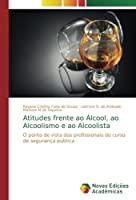 Atitudes frente ao Álcool, ao Alcoolismo e ao Alcoolista: O ponto de vista dos profissionais do curso de segurança pública