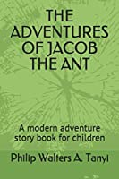 THE ADVENTURES OF JACOB THE ANT: A modern adventure story book for children