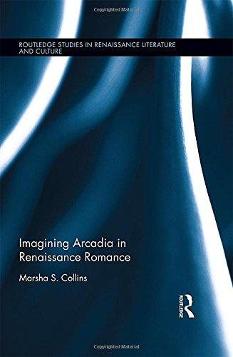 Download Imagining Arcadia in Renaissance Romance (Routledge Studies in Renaissance Literature and Culture) 1138900680