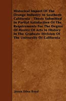 Historical Import of the Orange Industry in Southern California - Thesis Submitted in Partial Satisfaction of the Requirements for the Degree of Master of Arts in History in the Graduate Division of the University of California