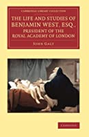 The Life and Studies of Benjamin West, Esq., President of the Royal Academy of London (Cambridge Library Collection - Art and Architecture)