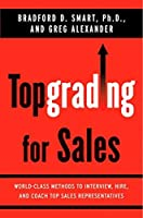 Topgrading for Sales: World-Class Methods to Interview, Hire, and Coach Top SalesRepresentatives by Bradford D. Smart Ph.D. Greg Alexander(2008-06-19)