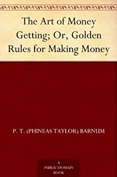 The Art of Money Getting; Or, Golden Rules for Making Money by [Barnum, P. T. (Phineas Taylor)]