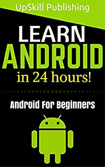 [Publishing, UpSkill]のAndroid: Android Programming And Android App Development For Beginners (Learn How To Program Android Apps, How To Develop Android Applications Through ... Android For Dummies) (English Edition)