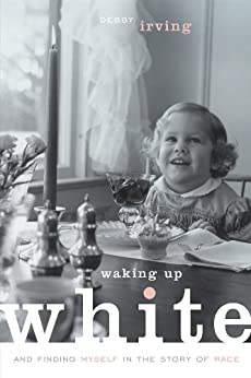Waking Up White: and Finding Myself in the Story of Race by [Irving, Debby]