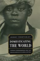Domesticating the World: African Consumerism and the Genealogies of Globalization (California World History Library) by Jeremy Prestholdt(2008-01-15)
