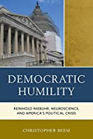 Democratic Humility: Reinhold Niebuhr, Neuroscience, and America's Political Crisis