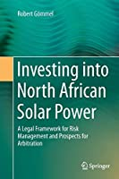 Investing into North African Solar Power: A Legal Framework for Risk Management and Prospects for Arbitration