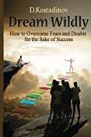 Dream Wildly: How to Overcome Fears and Doubts for the Sake of Success