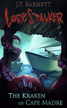 The Kraken of Cape Madre: A Creature Feature Horror Suspense (Lorestalker Book 2) by [Barnett, J.P.]