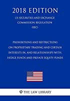 Prohibitions and Restrictions on Proprietary Trading and Certain Interests In, and Relationships With, Hedge Funds and Private Equity Funds (US Securities and Exchange Commission Regulation) (SEC) (2018 Edition)