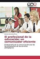 El profesional de la educación: un comunicador eficiente: El desarrollo de la comunicación oral de los estudiantes de las carreras pedagógicas