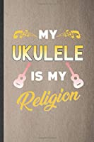 My Ukulele Is My Religion: Blank Funny Music Teacher Lover Lined Notebook/ Journal For Ukulele Player, Inspirational Saying Unique Special Birthday Gift Idea Classic 6x9 110 Pages
