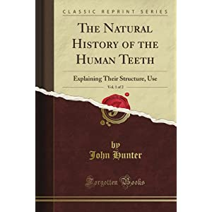 The Natural History of the Human Teeth: Explaining Their Structure, Use, Vol. 1 of 2 (Classic Reprint)