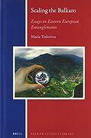 Scaling the Balkans: Essays On Eastern European Entanglements (Balkan Studies Library)