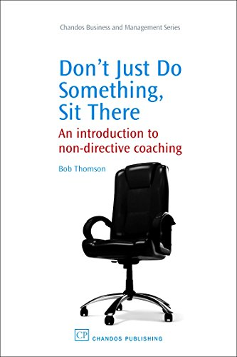 Download Don't Just Do Something, Sit there: An Introduction to Non-Directive Coaching (Chandos Business and Management) 1843344297
