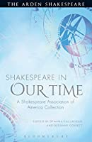 Shakespeare in Our Time: A Shakespeare Association of America Collection (Arden Shakespeare)