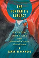 The Portrait's Subject: Inventing Inner Life in the Nineteenth-Century United States (Studies in United States Culture)