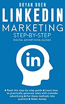 LinkedIn Marketing Step-By-Step: The Guide To LinkedIn Advertising That Will Teach You How To Sell Anything Through LinkedIn - Learn How To Develop A Strategy And Grow Your Business by [Bren, Bryan]