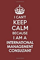 I CAN'T KEEP CALM BECAUSE I AM A  INTERNATIONAL MANAGEMENT CONSULTANT: Motivational Career quote blank lined Notebook Journal 6x9 matte finish