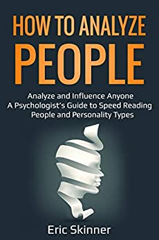How to Analyze People: Analyze and Influence Anyone – A Psychologist's Guide to Speed Reading People and Personality Types (Emotional Intelligence 2.0  Book 2) by [Skinner, Eric]