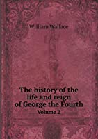 The History of the Life and Reign of George the Fourth Volume 2
