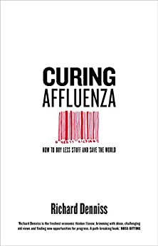 Curing Affluenza: How to Buy Less Stuff and Save the World by [Denniss, Richard]
