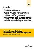 Die Kontrolle Von Public Private Partnerships Im Beschaffungswesen Im Rahmen Des Europaeischen Beihilfen Und Vergaberechts (Regensburger Beitraege Zum Staats- Und Verwaltungsrecht)
