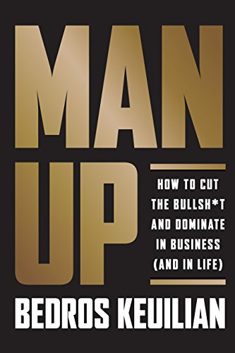 Man Up: How to Cut the Bullshit and Dominate in Business (and in Life)
