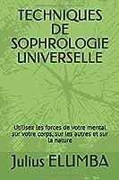 TECHNIQUES DE  SOPHROLOGIE UNIVERSELLE: Utilisez les forces de votre mental sur votre corps, sur les autres et sur la nature